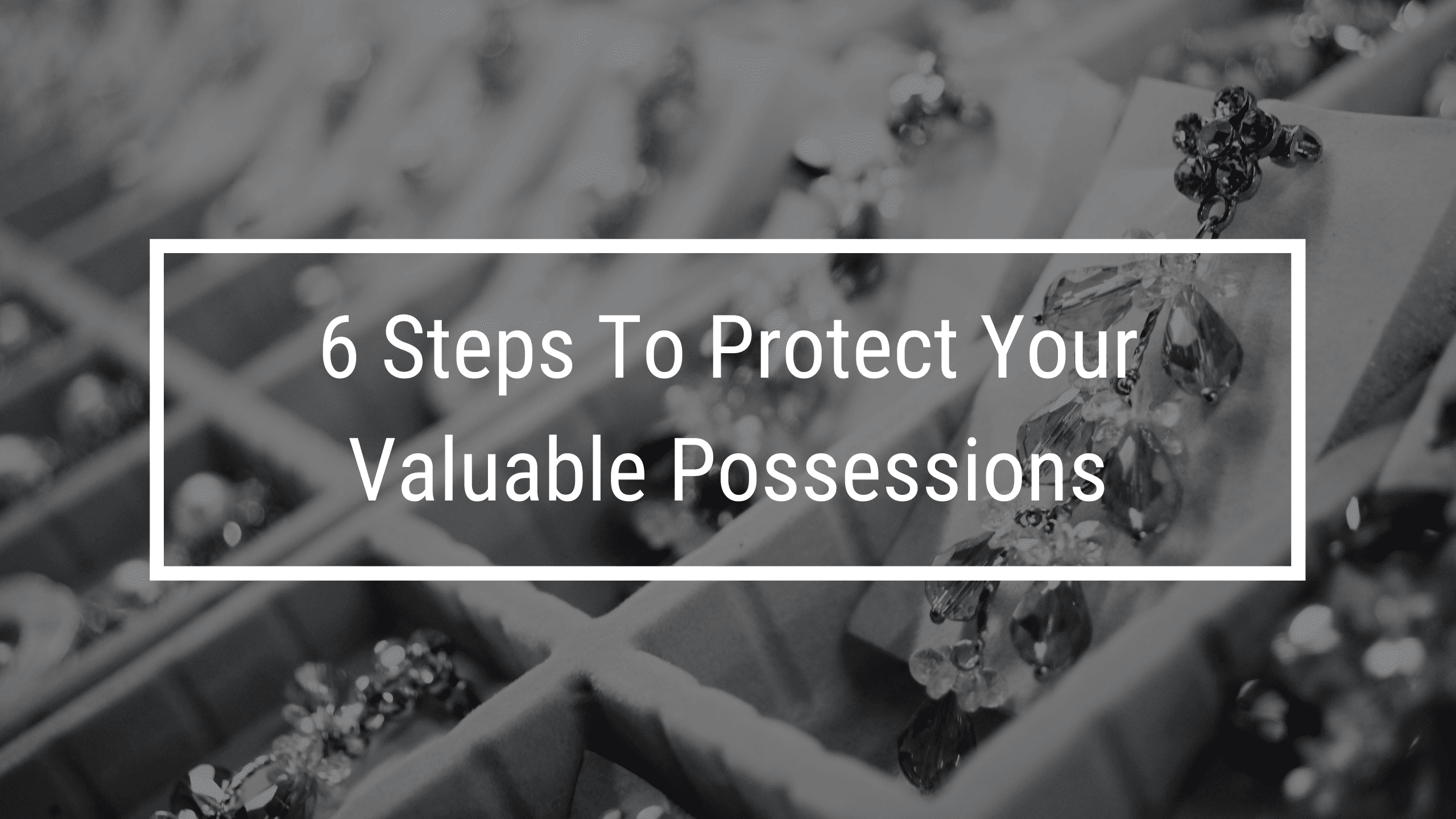 6 steps to protecting your valuable possessions. Valuable jewelry in background of image.