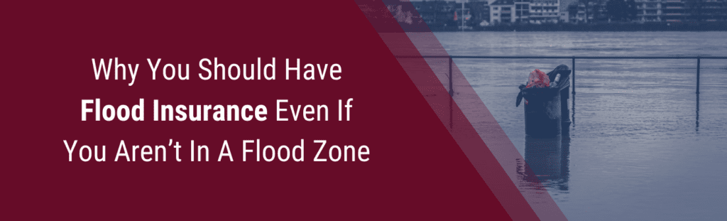 Why you should have flood insurance even if you aren't in a flood zone.